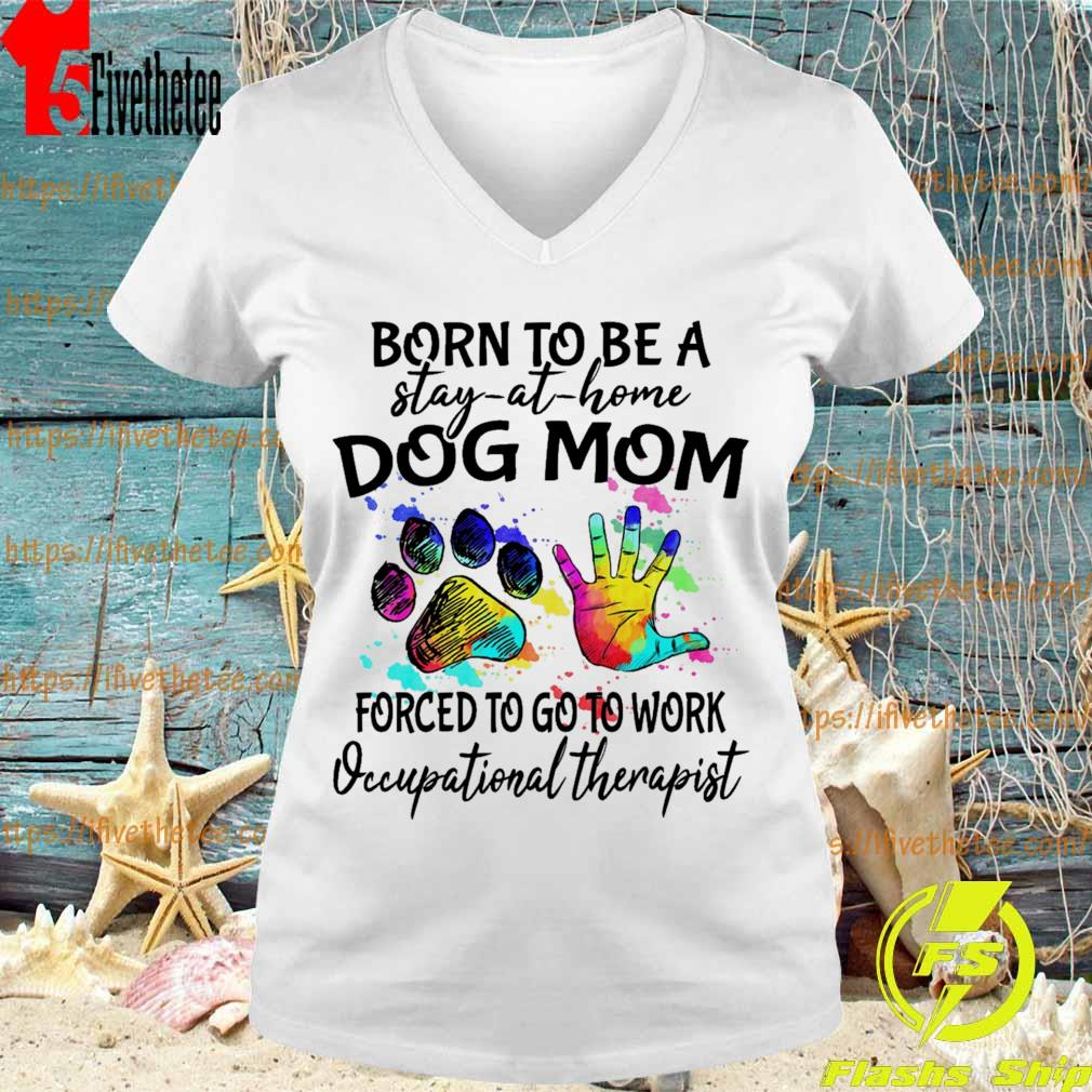 Born to be a stay at home Dog Mom forced to go to work Occupational therapist s V-neck