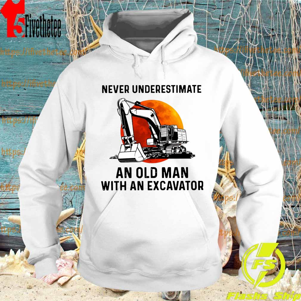 Never underestimate an old Man with an excavator s Hoodie