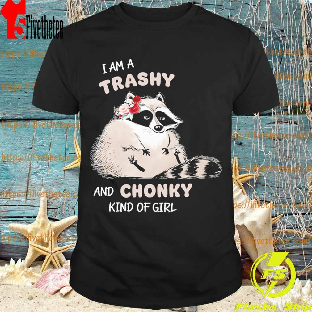 Baby Raccoon I am a trashy and Chonky kind of girl shirt