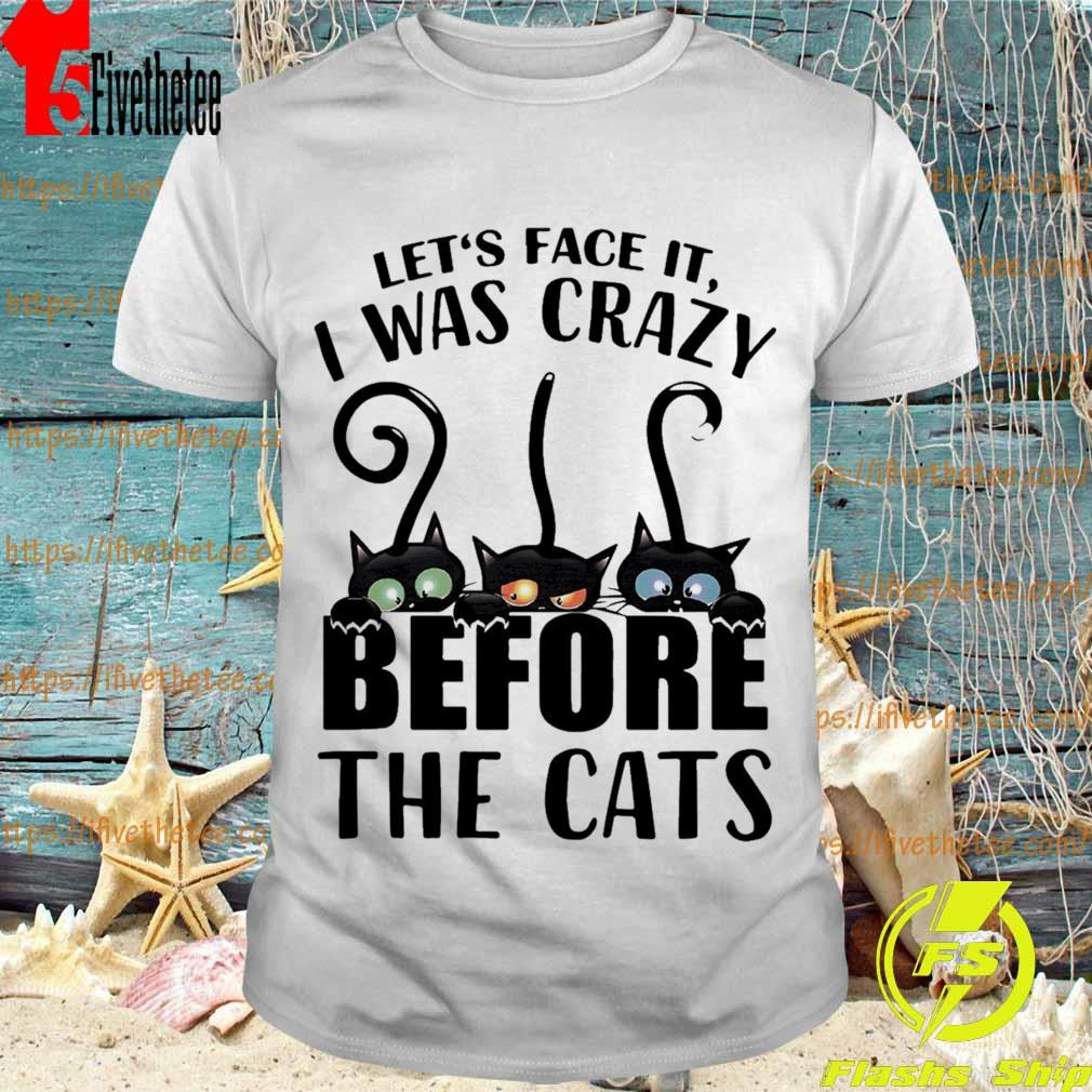 Crazy Cat Let's face it I was Crazy before the Cats shirt