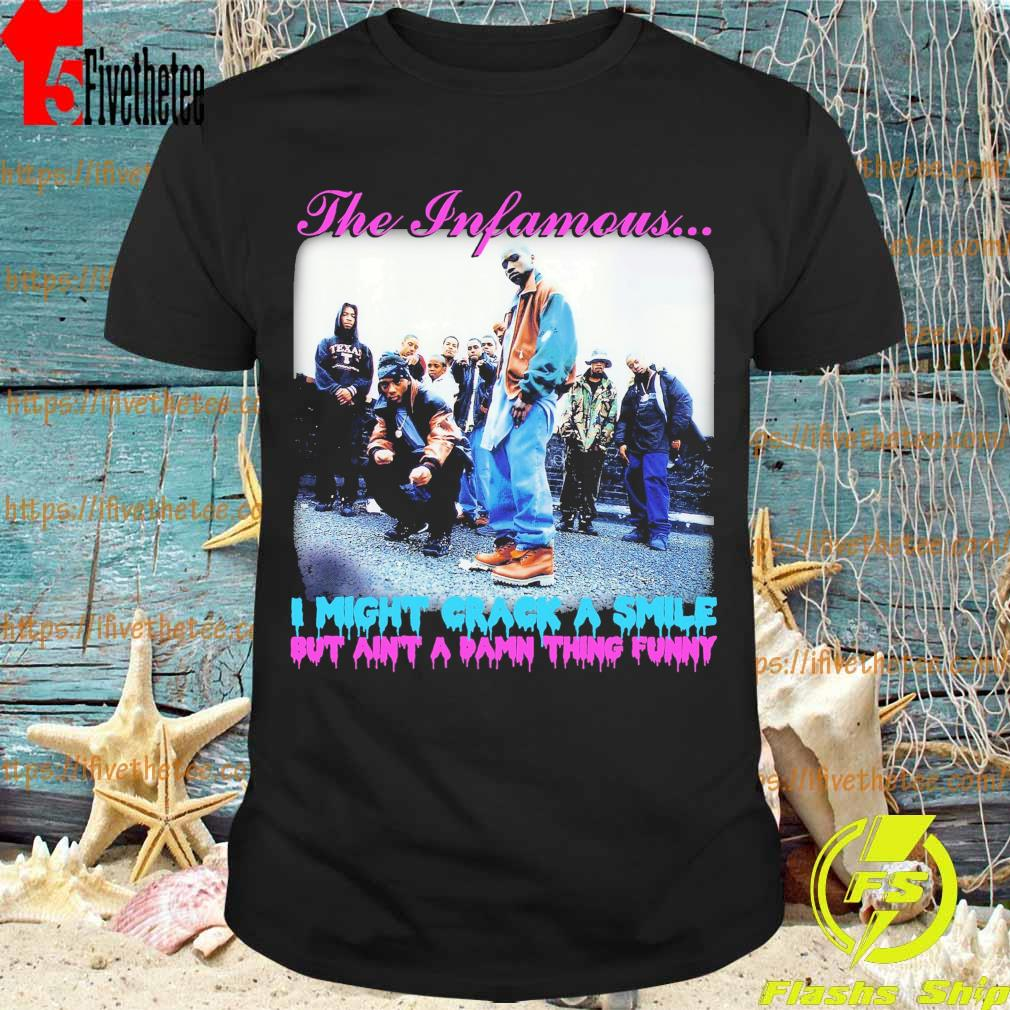 The Infamous i might crack a smile but ain't a damn thing funny shirt