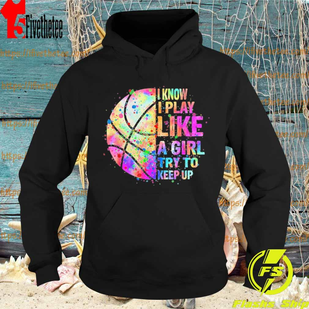 Basketball I know play like a Girl try to keep up color full s Hoodie