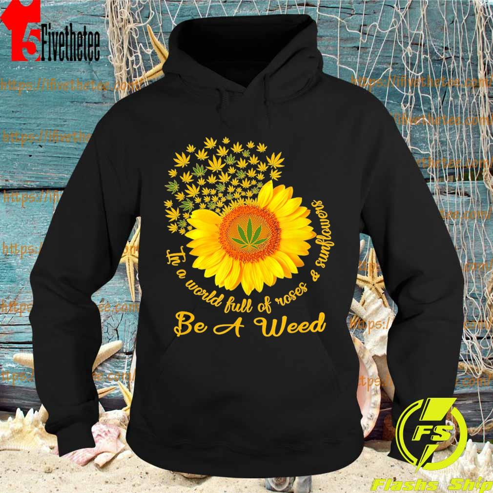 Cannabis In a world full of Roses and Sunflowers be a Weed s Hoodie