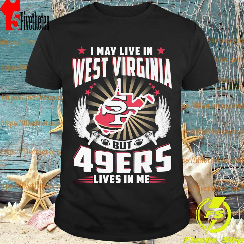 I may live in West Virginia but San Francisco 49ers lives in me shirt
