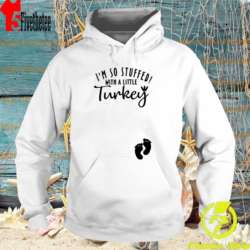 I'm so stuffed with a little Turkey s Hoodie