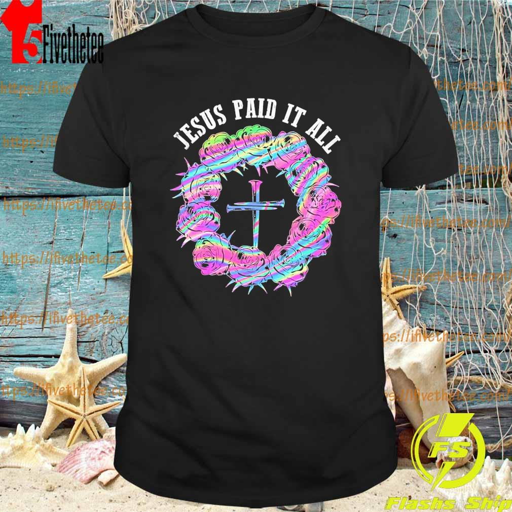 Roses Cross Jesus Paid It All shirt